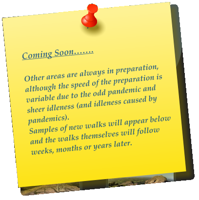 Coming Soon…….  Other areas are always in preparation, although the speed of the preparation is variable due to the odd pandemic and sheer idleness (and idleness caused by pandemics). Samples of new walks will appear below and the walks themselves will follow weeks, months or years later.